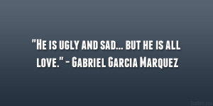 """He is ugly and sad… but he is all love."""" – Gabriel Garcia ..."""