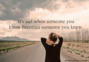 It's sad when someone you know becomes someone you knew.