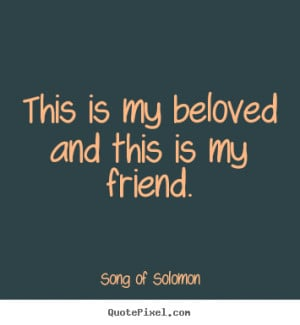 ... beloved and this is my friend. - Song of Solomon. View more images