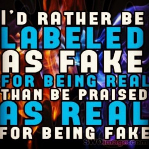 rather be labeled as fake for being real. Than be praised as real ...