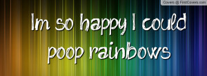 so happy , Pictures , i could poop rainbows! , Pictures