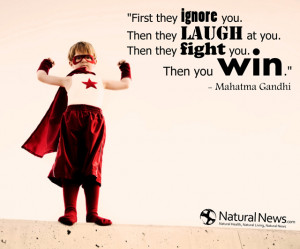 ... ignore you. Then they laugh at you. Then they fight you. Then you win