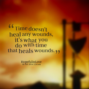 Quotes Picture: time doesn't heal any wounds, it's what you do with ...