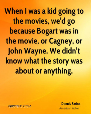 When I was a kid going to the movies, we'd go because Bogart was in ...