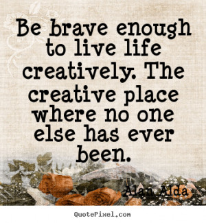 ... quotes - Be brave enough to live life creatively. the.. - Life sayings