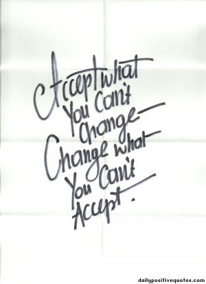 Accept what you can't change. Change what you can't accept.
