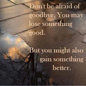 Don't be afraid of goodbye. You may lose something good. But you might ...