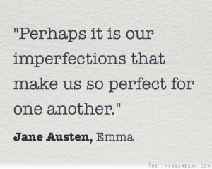 ... it is our imperfections that make us so perfect for one another