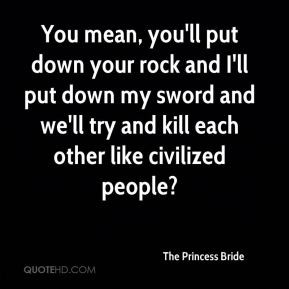 You mean, you'll put down your rock and I'll put down my sword and we ...