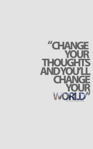 Change your thoughts and you'll change the world.