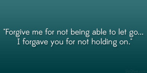 Forgive me for not being able to let go… I forgave you for not ...