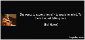 ... - to speak her mind. To them it is just talking back. - Bell Hooks