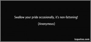 Swallow your pride occasionally, it's non-fattening! - Anonymous