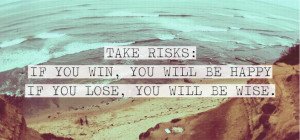 Take risks : If you win, you will be happy. If you lose, you will be ...