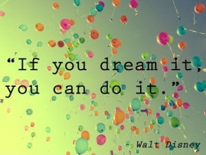 If you dream it, you can do it. – Walt Disney