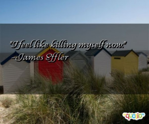 feel like killing myself now. -James Effler