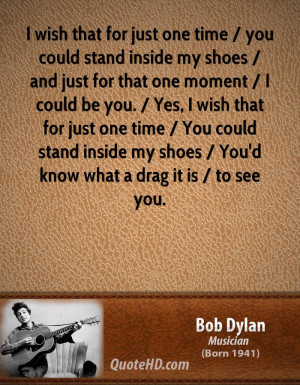 that for just one time / you could stand inside my shoes / and just ...