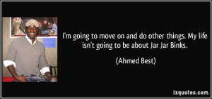 ... things. My life isn't going to be about Jar Jar Binks. - Ahmed Best