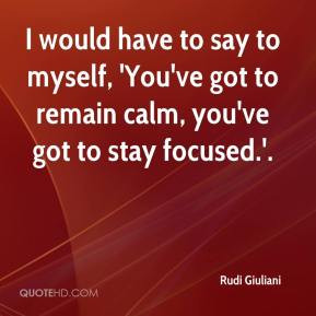 Rudi Giuliani - I would have to say to myself, 'You've got to remain ...