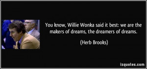 You know, Willie Wonka said it best: we are the makers of dreams, the ...