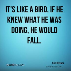 Carl Reiner - It's like a bird. If he knew what he was doing, he would ...