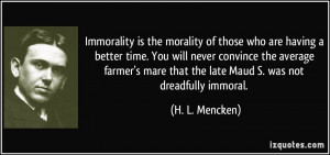 Immorality is the morality of those who are having a better time. You ...