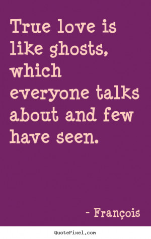 True love is like ghosts, which everyone talks about and few have seen ...