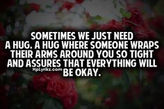 Just Need A Hug Quotes Sometimes we just need a hug.