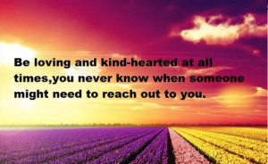 Be loving and kind-hearted at all times, you never know when someone ...