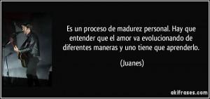 ... de diferentes maneras y uno tiene que aprenderlo. (Juanes