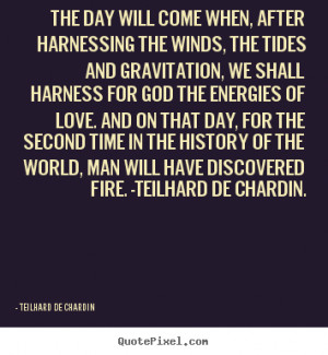 The day will come when, after harnessing the winds, the tides and ...