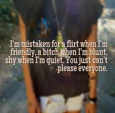 mistaken for a flirt when I'm friendly, a bitch when I'm blunt ...
