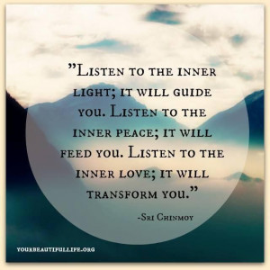 Listen to the inner light it will guide you. Listen to the inner peace ...