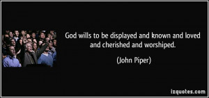 God wills to be displayed and known and loved and cherished and ...