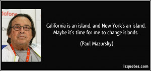 ... an island. Maybe it's time for me to change islands. - Paul Mazursky