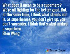 ... you don't surrender. I think that's what makes a superhero. Ellen Wong