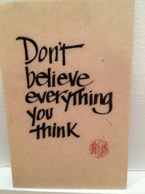 True that.....Don't believe everything you think