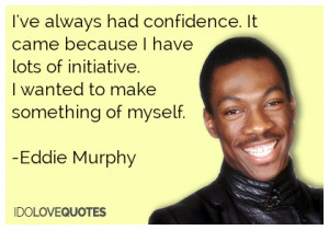 ... lots of initiative. I wanted to make something of myself.-Eddie Murphy