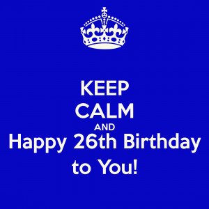 KEEP CALM AND Happy 26th Birthday to You!