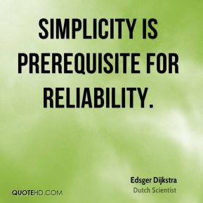 Edsger Dijkstra - Simplicity is prerequisite for reliability.