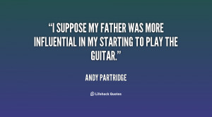 suppose my father was more influential in my starting to play the ...