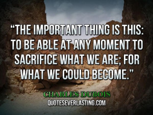 ... able at any moment to sacrifice what we are, for what we could become