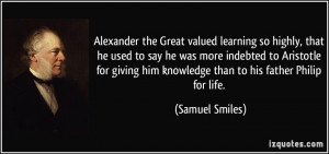 Alexander the Great valued learning so highly, that he used to say he ...