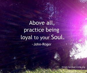 Above all, practice being loyal to your Soul.