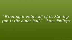 """... is only half of it. Having fun is the other half."""" – Bum Phillips"""