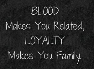 Loyalty Quote: Blood makes you related, loyalty makes you...