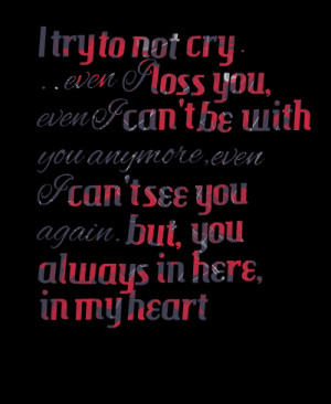 Quotes Picture: i try to not cry even i loss you, even i can't be with ...