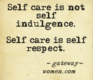 Self care is not self indulgence. Self care is self respect. ---Jody ...