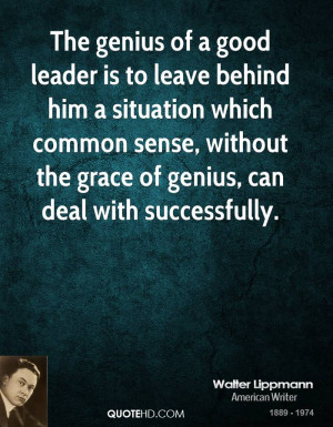The genius of a good leader is to leave behind him a situation which ...