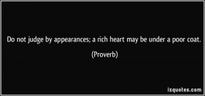 Do not judge by appearances; a rich heart may be under a poor coat ...